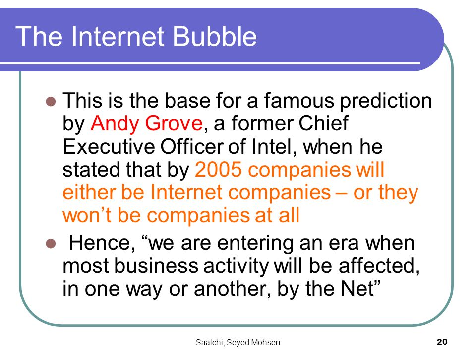 Saatchi, Seyed Mohsen20 The Internet Bubble This is the base for a famous prediction by Andy Grove, a former Chief Executive Officer of Intel, when he stated that by 2005 companies will either be Internet companies – or they wont be companies at all Hence, we are entering an era when most business activity will be affected, in one way or another, by the Net