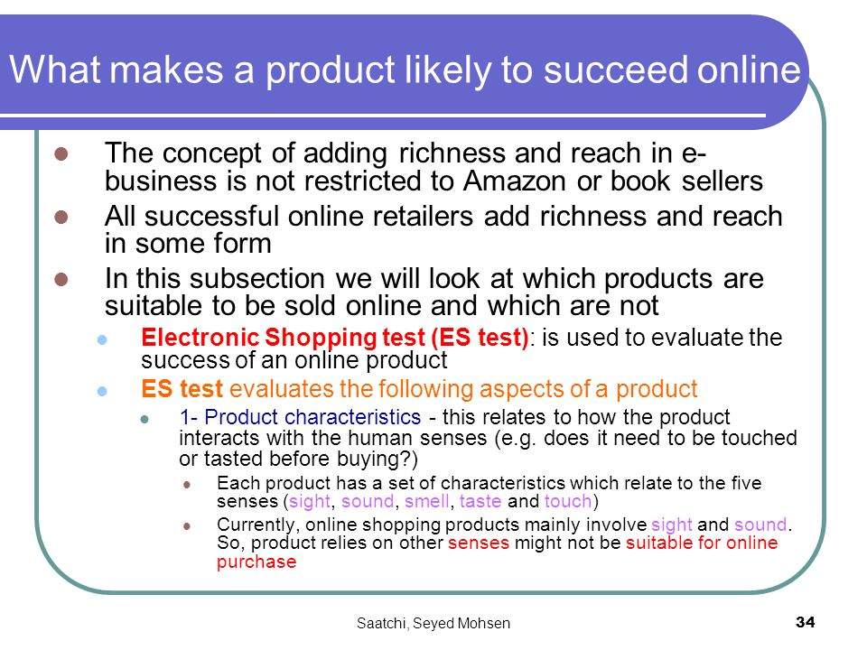 Saatchi, Seyed Mohsen34 What makes a product likely to succeed online The concept of adding richness and reach in e- business is not restricted to Amazon or book sellers All successful online retailers add richness and reach in some form In this subsection we will look at which products are suitable to be sold online and which are not Electronic Shopping test (ES test): is used to evaluate the success of an online product ES test evaluates the following aspects of a product 1- Product characteristics - this relates to how the product interacts with the human senses (e.g.