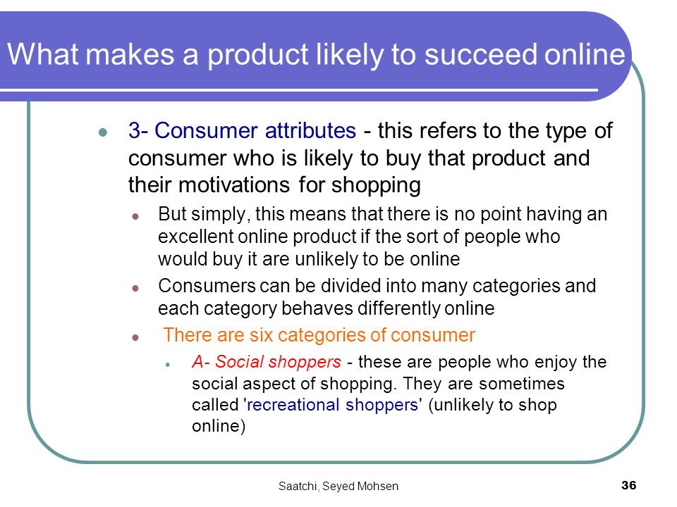 Saatchi, Seyed Mohsen36 What makes a product likely to succeed online 3- Consumer attributes - this refers to the type of consumer who is likely to buy that product and their motivations for shopping But simply, this means that there is no point having an excellent online product if the sort of people who would buy it are unlikely to be online Consumers can be divided into many categories and each category behaves differently online There are six categories of consumer A- Social shoppers - these are people who enjoy the social aspect of shopping.