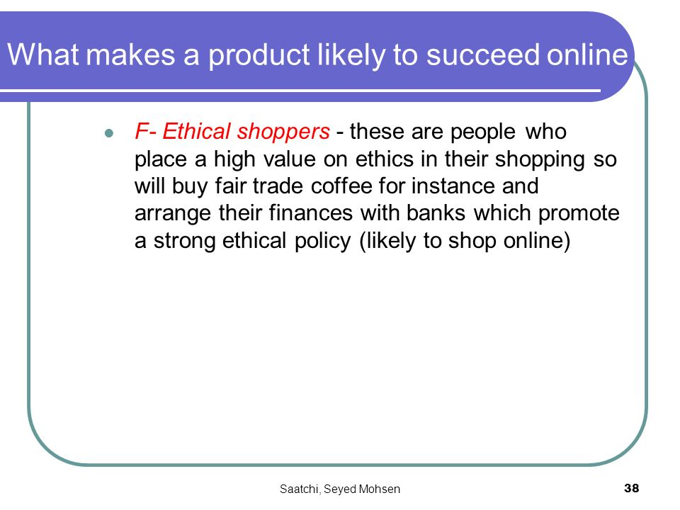 Saatchi, Seyed Mohsen38 What makes a product likely to succeed online F- Ethical shoppers - these are people who place a high value on ethics in their shopping so will buy fair trade coffee for instance and arrange their finances with banks which promote a strong ethical policy (likely to shop online)