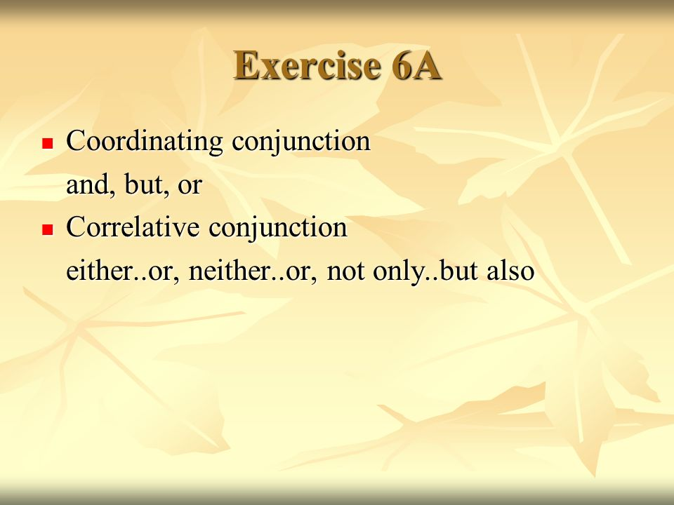 Exercise 6A Coordinating conjunction Coordinating conjunction and, but, or Correlative conjunction Correlative conjunction either..or, neither..or, no