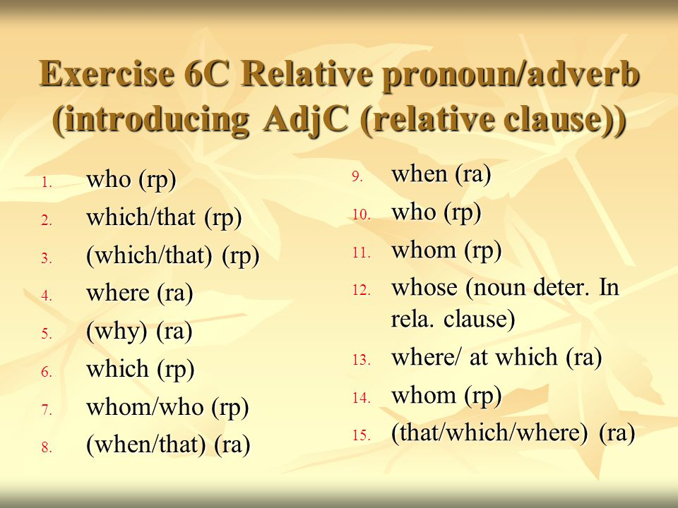 Exercise 6C Relative pronoun/adverb (introducing AdjC (relative clause)) 1. who (rp) 2. which/that (rp) 3. (which/that) (rp) 4. where (ra) 5. (why) (r