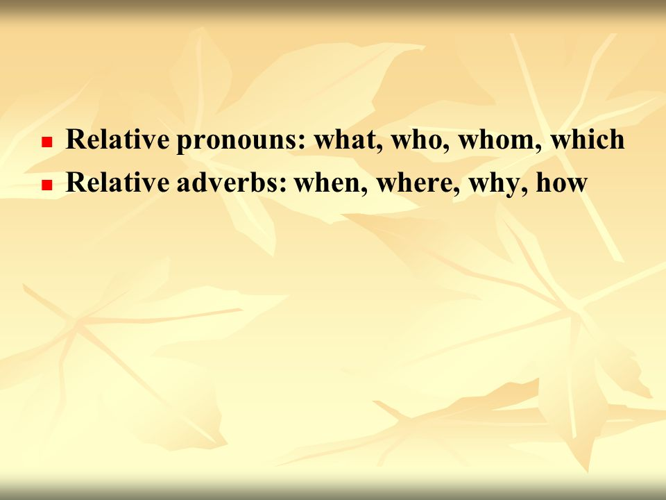 Relative pronouns: what, who, whom, which Relative adverbs: when, where, why, how