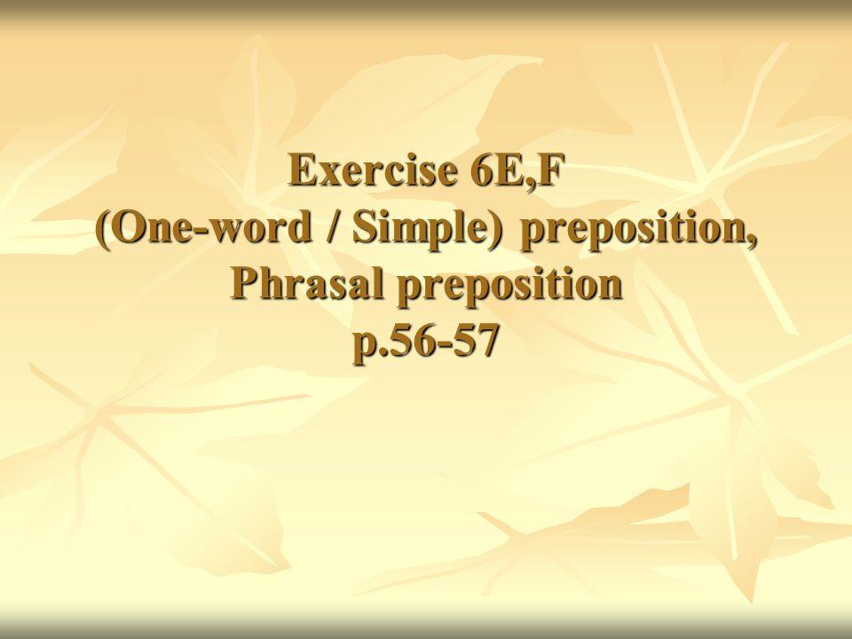 Exercise 6E,F (One-word / Simple) preposition, Phrasal preposition p.56-57