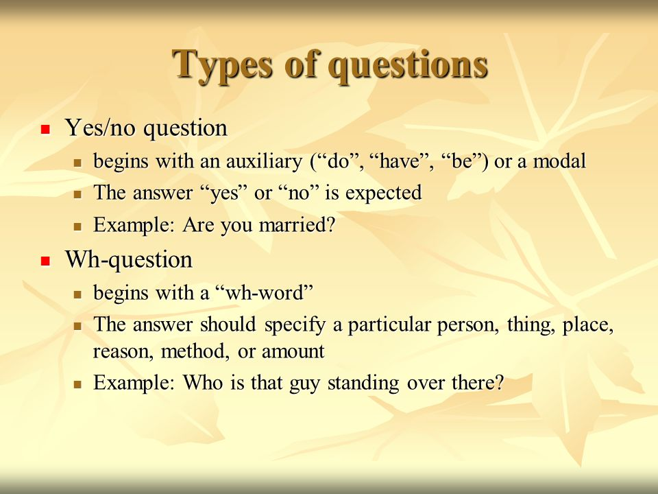 Types of questions Yes/no question Yes/no question begins with an auxiliary (do, have, be) or a modal begins with an auxiliary (do, have, be) or a mod