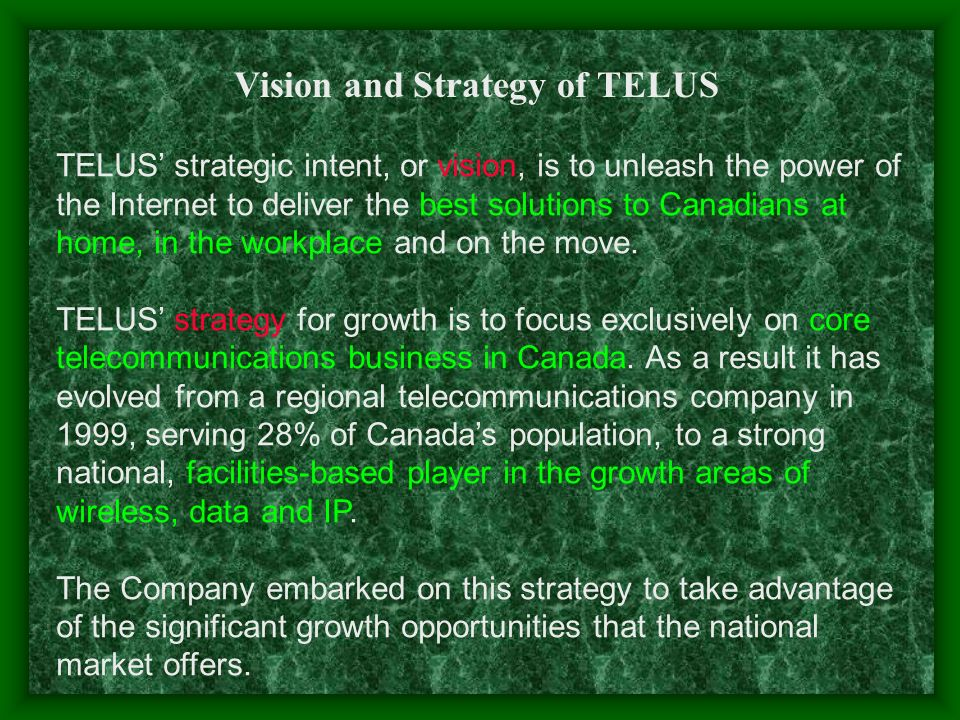 Vision and Strategy of TELUS TELUS strategic intent, or vision, is to unleash the power of the Internet to deliver the best solutions to Canadians at home, in the workplace and on the move.