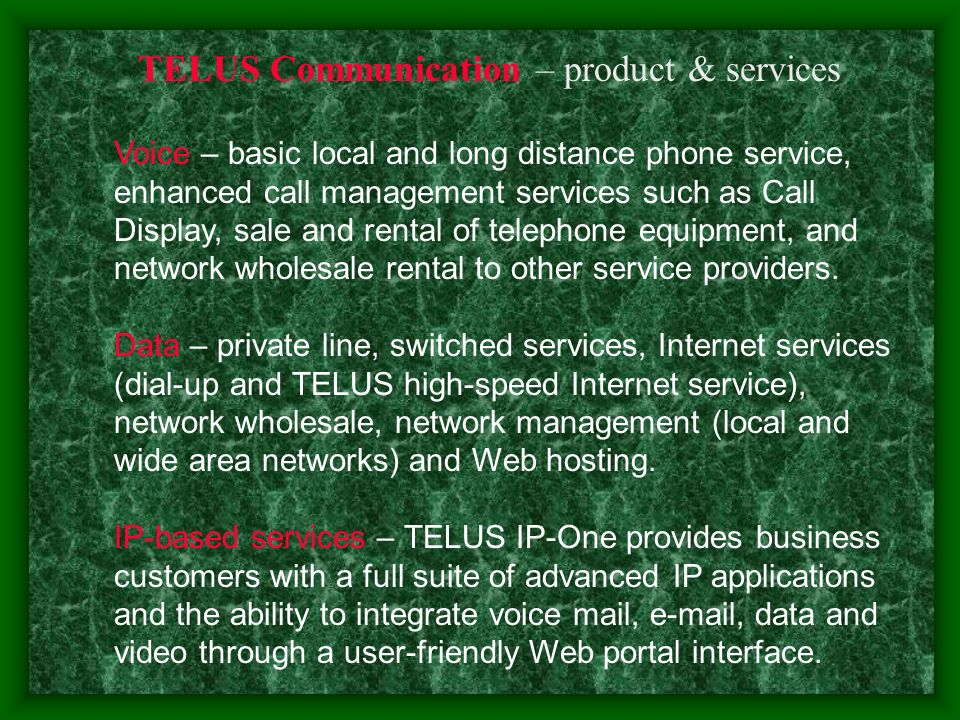 TELUS Communication – product & services Voice – basic local and long distance phone service, enhanced call management services such as Call Display, sale and rental of telephone equipment, and network wholesale rental to other service providers.