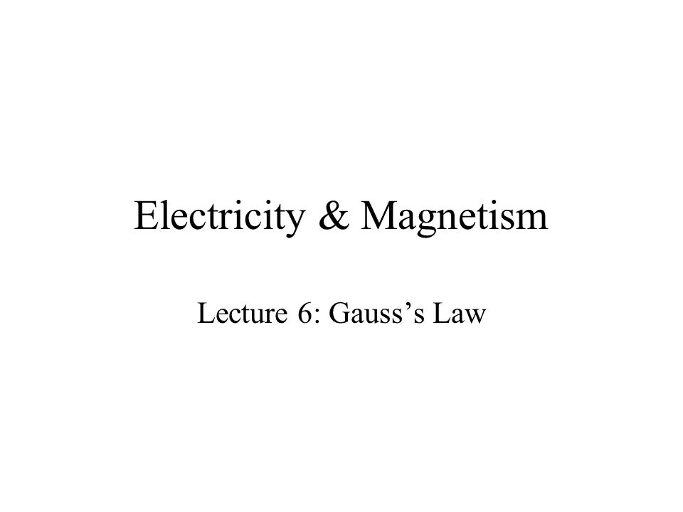Electricity & Magnetism Lecture 6: Gausss Law