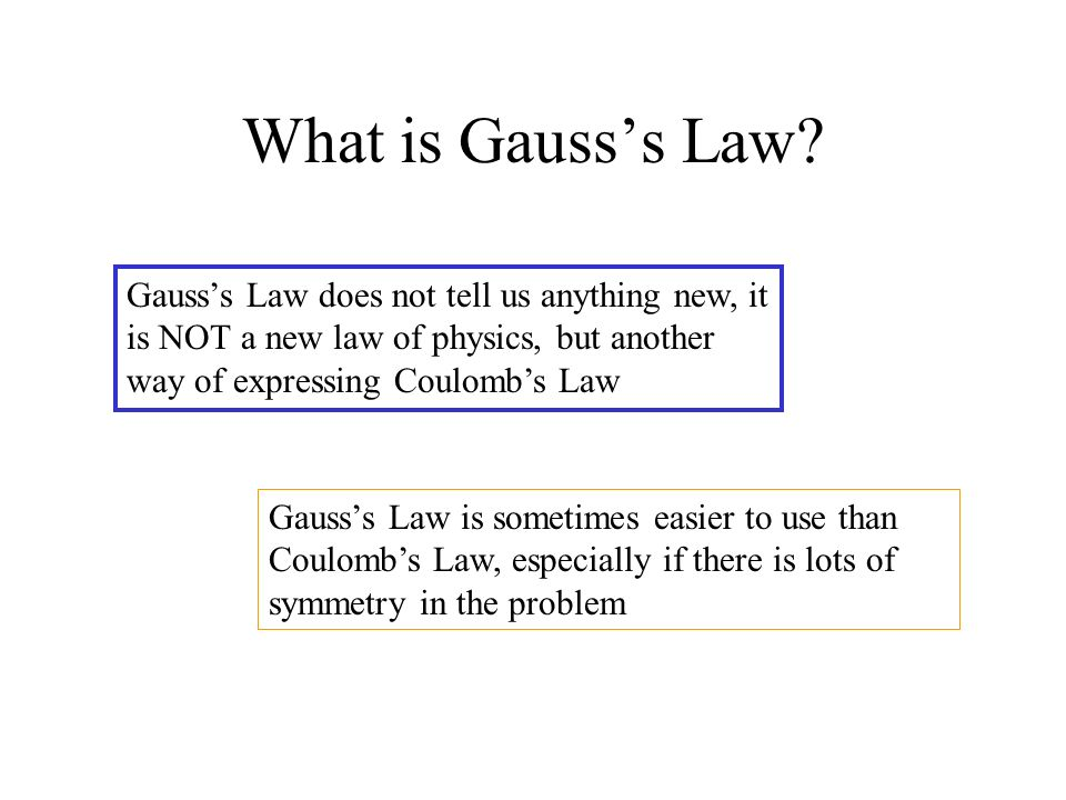 What is Gausss Law? Gausss Law is sometimes easier to use than Coulombs Law, especially if there is lots of symmetry in the problem Gausss Law does no