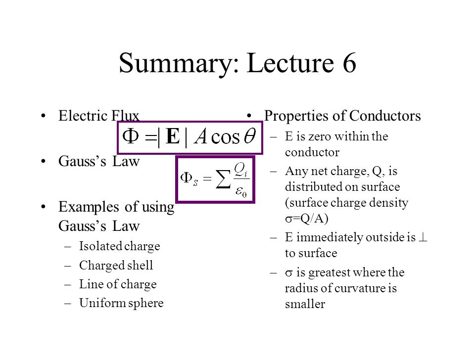 Summary: Lecture 6 Electric Flux Gausss Law Examples of using Gausss Law –Isolated charge –Charged shell –Line of charge –Uniform sphere Properties of