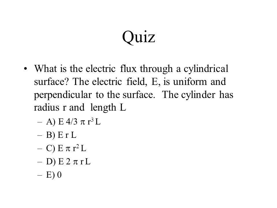 Quiz What is the electric flux through a cylindrical surface? The electric field, E, is uniform and perpendicular to the surface. The cylinder has rad