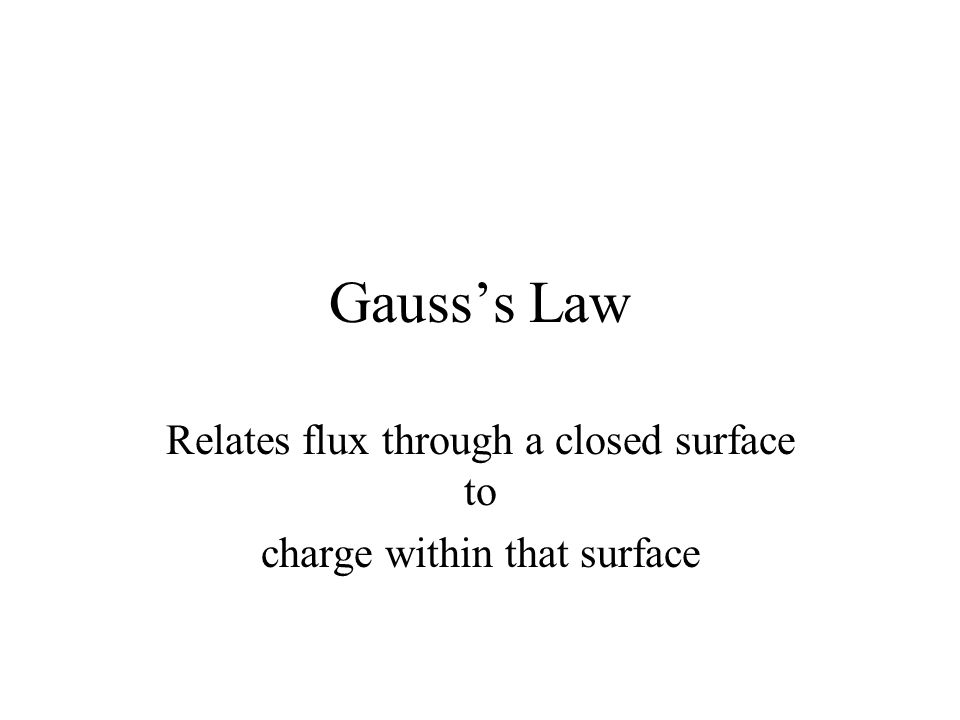 Gausss Law Relates flux through a closed surface to charge within that surface