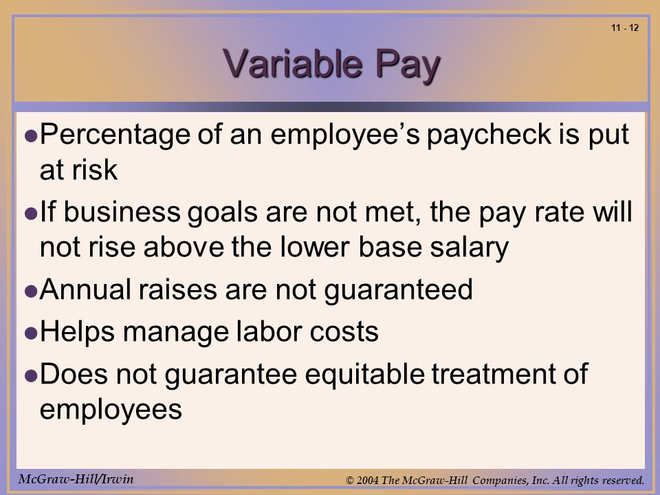 McGraw-Hill/Irwin © 2004 The McGraw-Hill Companies, Inc. All rights reserved. 11 - 12 Variable Pay Percentage of an employees paycheck is put at risk
