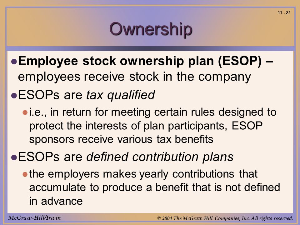 McGraw-Hill/Irwin © 2004 The McGraw-Hill Companies, Inc. All rights reserved. 11 - 27 Ownership Employee stock ownership plan (ESOP) – employees recei