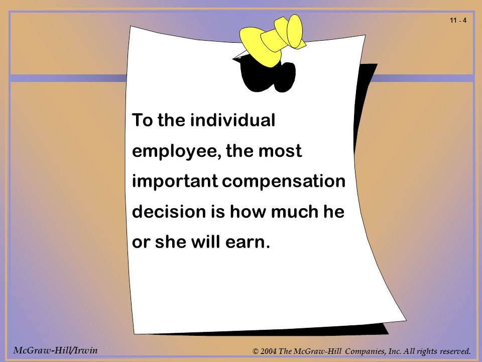 McGraw-Hill/Irwin © 2004 The McGraw-Hill Companies, Inc. All rights reserved. 11 - 4 To the individual employee, the most important compensation decis