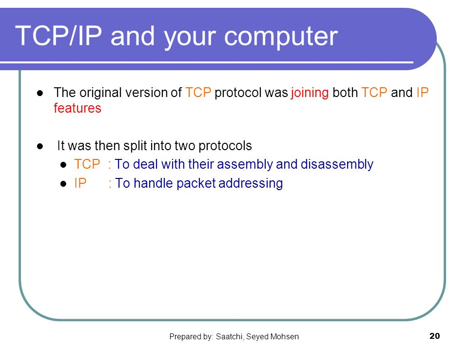 Prepared by: Saatchi, Seyed Mohsen20 TCP/IP and your computer The original version of TCP protocol was joining both TCP and IP features It was then split into two protocols TCP : To deal with their assembly and disassembly IP : To handle packet addressing