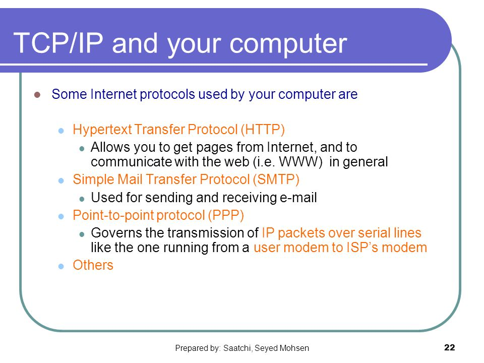 Prepared by: Saatchi, Seyed Mohsen22 TCP/IP and your computer Some Internet protocols used by your computer are Hypertext Transfer Protocol (HTTP) Allows you to get pages from Internet, and to communicate with the web (i.e.