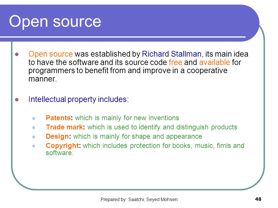 Prepared by: Saatchi, Seyed Mohsen48 Open source Open source was established by Richard Stallman, its main idea to have the software and its source code free and available for programmers to benefit from and improve in a cooperative manner.