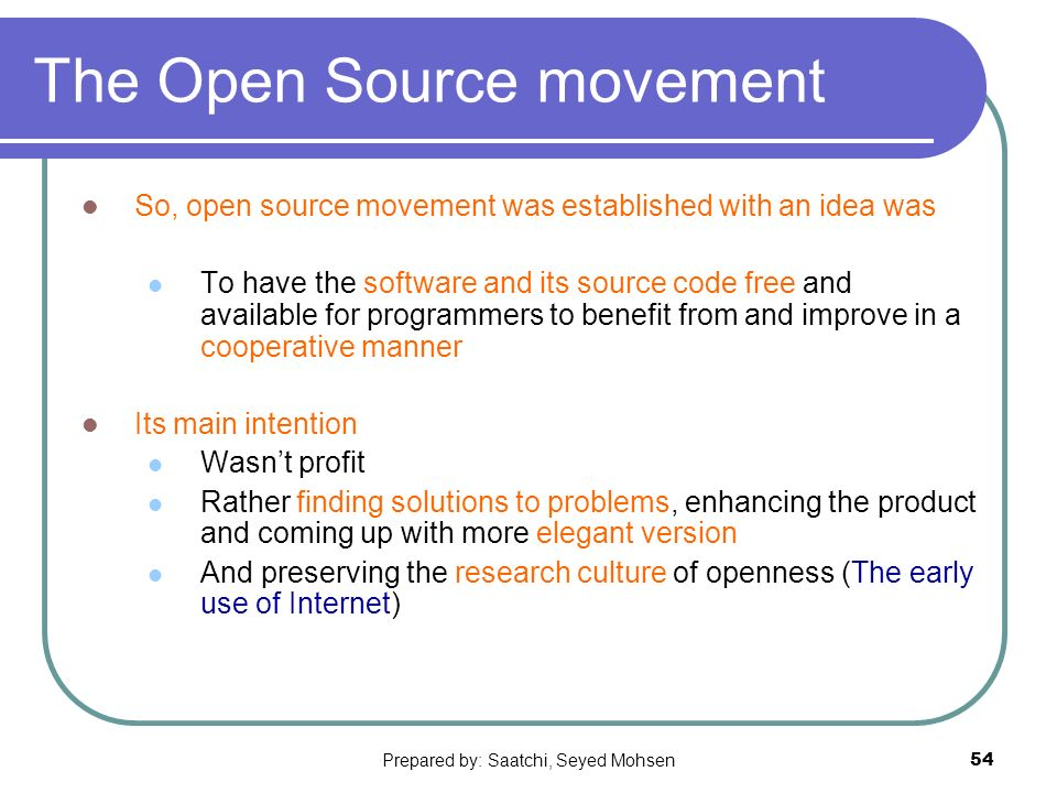 Prepared by: Saatchi, Seyed Mohsen54 The Open Source movement So, open source movement was established with an idea was To have the software and its source code free and available for programmers to benefit from and improve in a cooperative manner Its main intention Wasnt profit Rather finding solutions to problems, enhancing the product and coming up with more elegant version And preserving the research culture of openness (The early use of Internet)