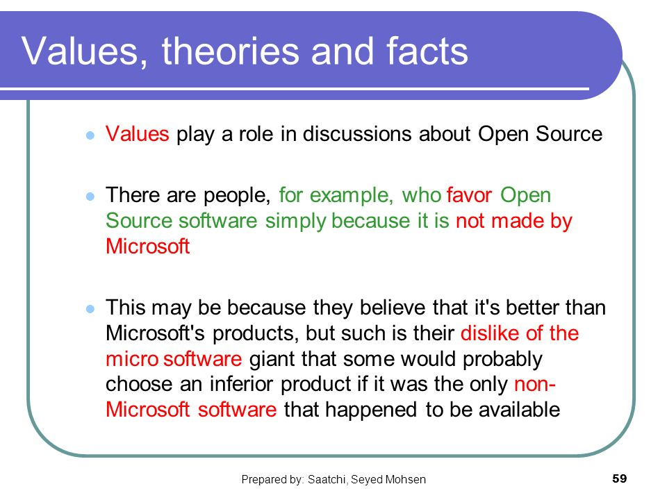 Prepared by: Saatchi, Seyed Mohsen59 Values, theories and facts Values play a role in discussions about Open Source There are people, for example, who favor Open Source software simply because it is not made by Microsoft This may be because they believe that it s better than Microsoft s products, but such is their dislike of the micro software giant that some would probably choose an inferior product if it was the only non- Microsoft software that happened to be available