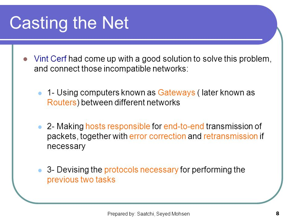 Prepared by: Saatchi, Seyed Mohsen8 Casting the Net Vint Cerf had come up with a good solution to solve this problem, and connect those incompatible networks: 1- Using computers known as Gateways ( later known as Routers) between different networks 2- Making hosts responsible for end-to-end transmission of packets, together with error correction and retransmission if necessary 3- Devising the protocols necessary for performing the previous two tasks
