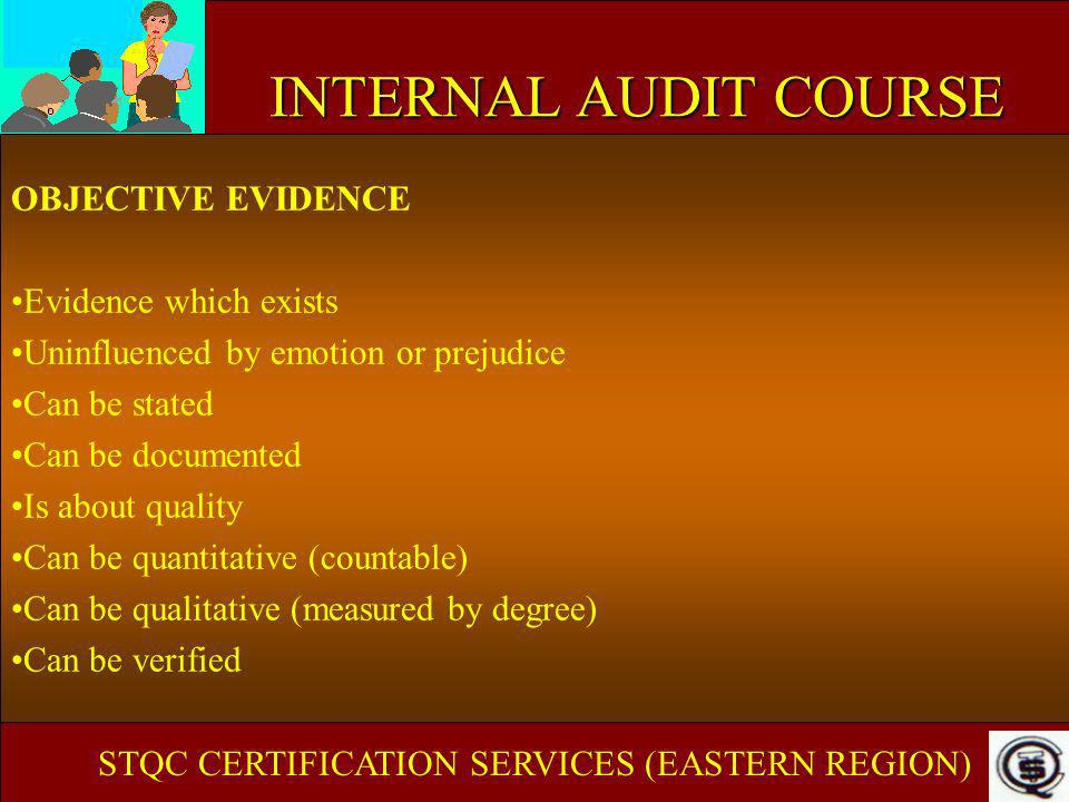 INTERNAL AUDIT COURSE OBJECTIVE EVIDENCE Evidence which exists Uninfluenced by emotion or prejudice Can be stated Can be documented Is about quality C