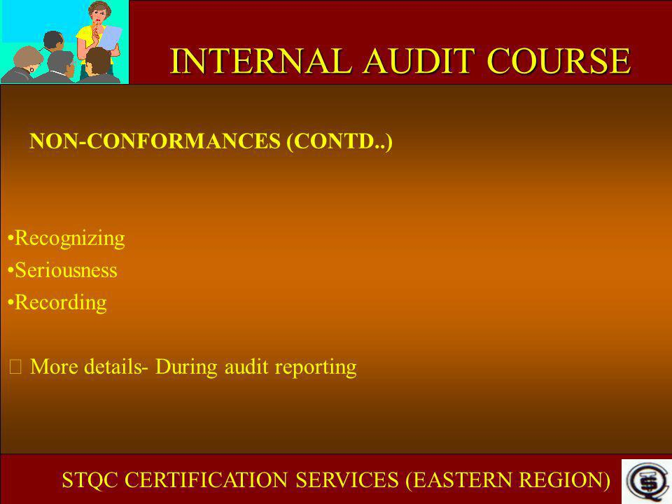 INTERNAL AUDIT COURSE NON-CONFORMANCES (CONTD..) Recognizing Seriousness Recording More details- During audit reporting STQC CERTIFICATION SERVICES (E