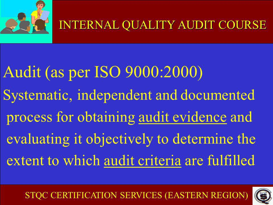 INTERNAL AUDIT COURSE OBJECTIVE EVIDENCE Evidence which exists Uninfluenced by emotion or prejudice Can be stated Can be documented Is about quality Can be quantitative (countable) Can be qualitative (measured by degree) Can be verified STQC CERTIFICATION SERVICES (EASTERN REGION)