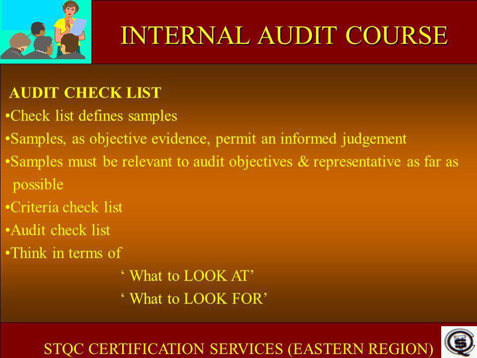 INTERNAL AUDIT COURSE AUDIT CHECK LIST Check list defines samples Samples, as objective evidence, permit an informed judgement Samples must be relevan