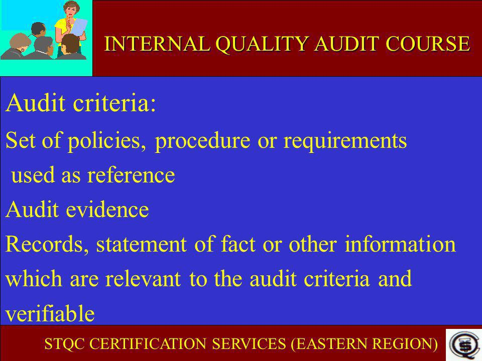 INTERNAL AUDIT COURSE OBJECTIVE EVIDENCE (CONTD..) Available from - Quality Manual and other documents - Quality records - Statement of Auditees Objective evidence need to be - Verifiable - Traceable Someone has to take corrective actions STQC CERTIFICATION SERVICES (EASTERN REGION) INTERNAL QUALITY AUDIT COURSE