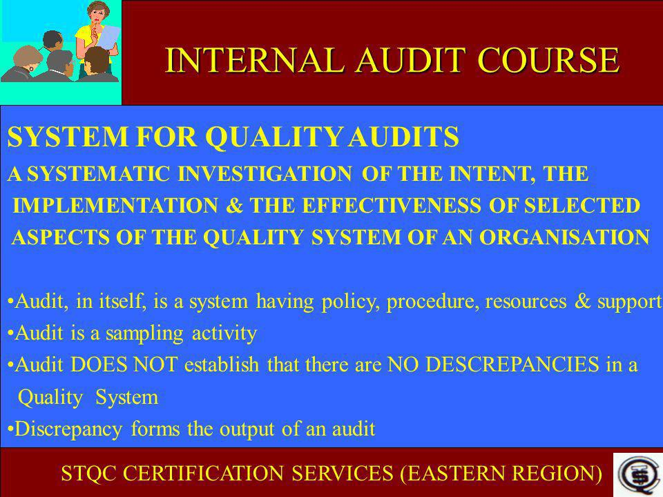 INTERNAL AUDIT COURSE AUDIT SAMPLE Need to representative from - People - Processes (tests or calibrations) - Workstations/stages - Documents - Records Checklists provide aid in drawing representative sample STQC CERTIFICATION SERVICES (EASTERN REGION)