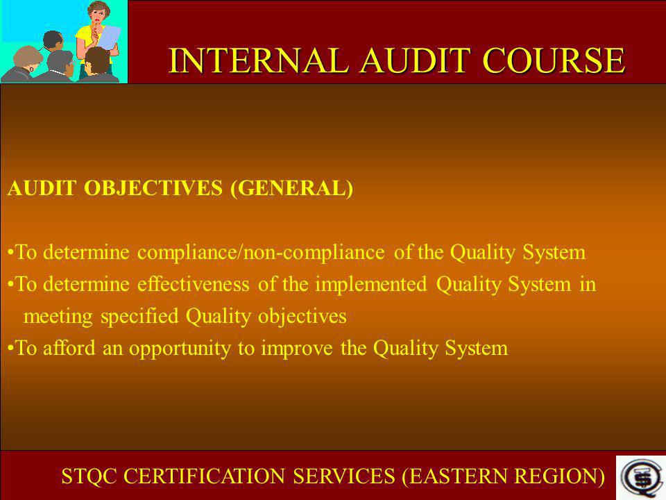 INTERNAL AUDIT COURSE AUDIT OBJECTIVES (SPECIFIC) INTERNAL For evaluation of the organizations Quality System against the System Standard To verify that it continues to meet the requirements To follow up corrective action from a previous audit To correct non-compliance before external bodies find them As a consequence of particular circumstances *Variation in product quality *Organizational modification -management/policy/techniques/technology To determine FREQUENCY of audit To improve product quality STQC CERTIFICATION SERVICES (EASTERN REGION)