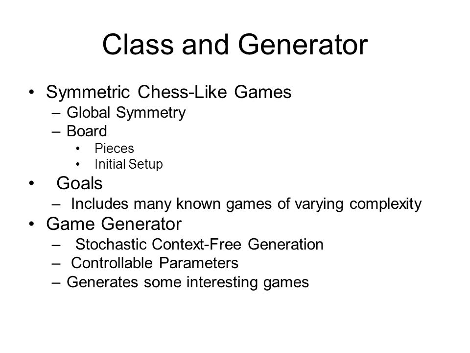 Class and Generator Symmetric Chess-Like Games –Global Symmetry –Board Pieces Initial Setup Goals – Includes many known games of varying complexity Ga