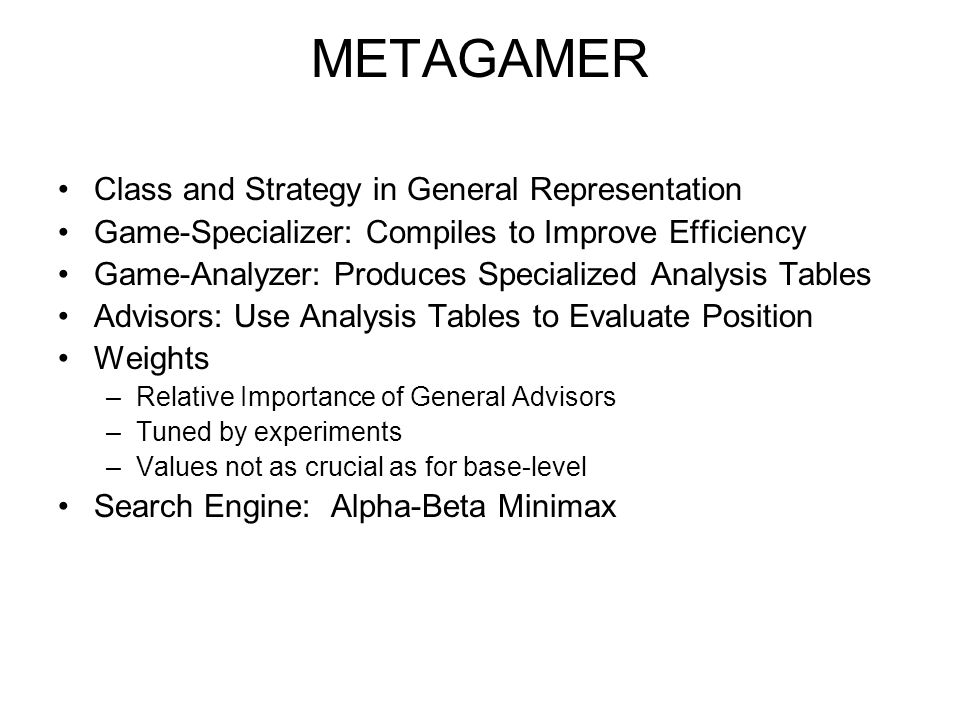 METAGAMER Class and Strategy in General Representation Game-Specializer: Compiles to Improve Efficiency Game-Analyzer: Produces Specialized Analysis T