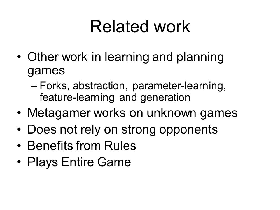 Related work Other work in learning and planning games –Forks, abstraction, parameter-learning, feature-learning and generation Metagamer works on unknown games Does not rely on strong opponents Benefits from Rules Plays Entire Game