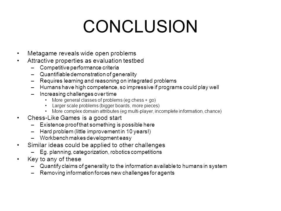 CONCLUSION Metagame reveals wide open problems Attractive properties as evaluation testbed –Competitive performance criteria –Quantifiable demonstration of generality –Requires learning and reasoning on integrated problems –Humans have high competence, so impressive if programs could play well –Increasing challenges over time More general classes of problems (eg chess + go) Larger scale problems (bigger boards, more pieces) More complex domain attributes (eg multi-player, incomplete information, chance) Chess-Like Games is a good start –Existence proof that something is possible here –Hard problem (little improvement in 10 years!) –Workbench makes development easy Similar ideas could be applied to other challenges –Eg.