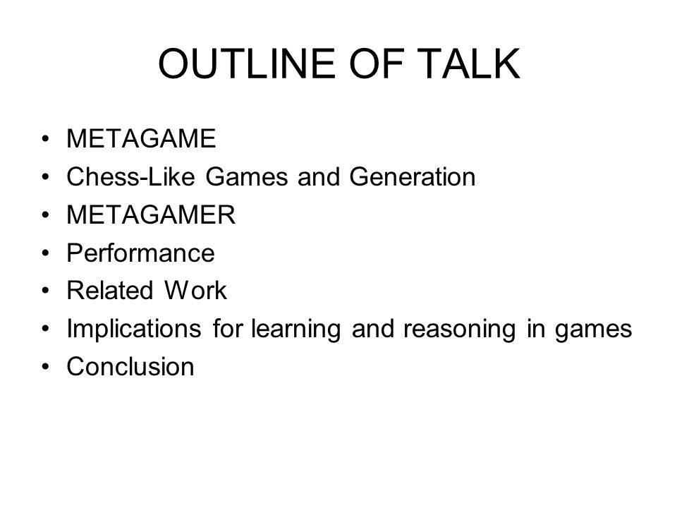OUTLINE OF TALK METAGAME Chess-Like Games and Generation METAGAMER Performance Related Work Implications for learning and reasoning in games Conclusio