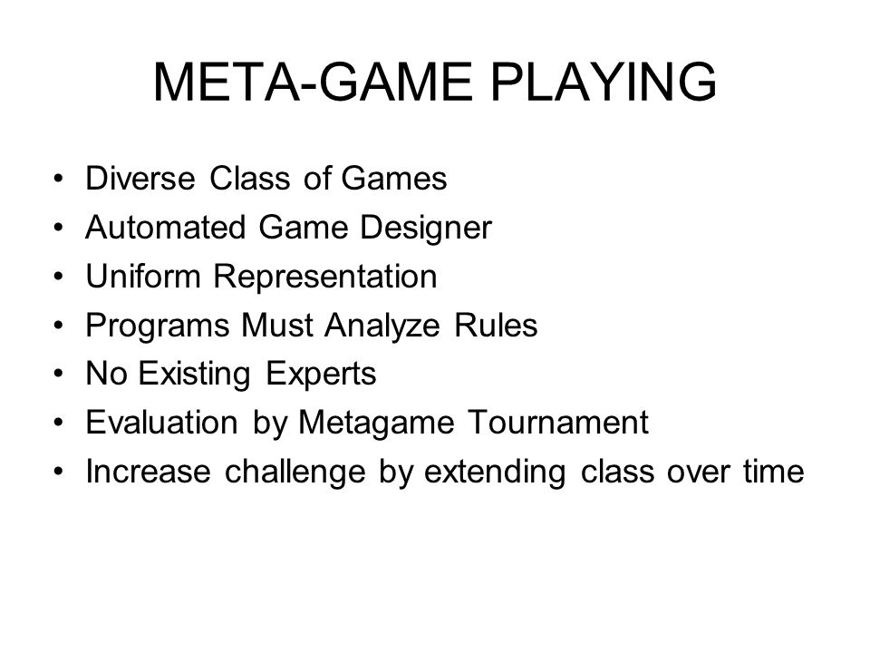 META-GAME PLAYING Diverse Class of Games Automated Game Designer Uniform Representation Programs Must Analyze Rules No Existing Experts Evaluation by