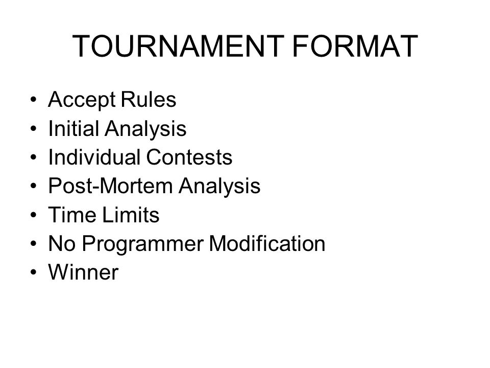 TOURNAMENT FORMAT Accept Rules Initial Analysis Individual Contests Post-Mortem Analysis Time Limits No Programmer Modification Winner