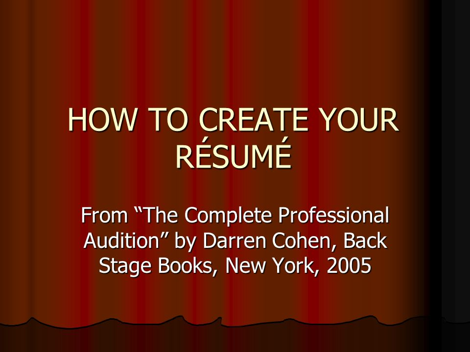 HOW TO CREATE YOUR RÉSUMÉ From The Complete Professional Audition by Darren Cohen, Back Stage Books, New York, 2005