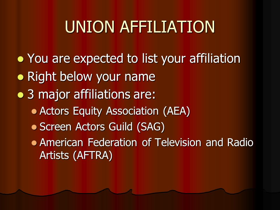 UNION AFFILIATION You are expected to list your affiliation You are expected to list your affiliation Right below your name Right below your name 3 major affiliations are: 3 major affiliations are: Actors Equity Association (AEA) Actors Equity Association (AEA) Screen Actors Guild (SAG) Screen Actors Guild (SAG) American Federation of Television and Radio Artists (AFTRA) American Federation of Television and Radio Artists (AFTRA)