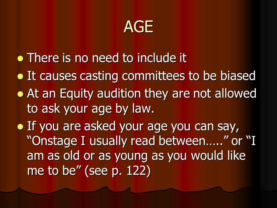 AGE There is no need to include it There is no need to include it It causes casting committees to be biased It causes casting committees to be biased At an Equity audition they are not allowed to ask your age by law.