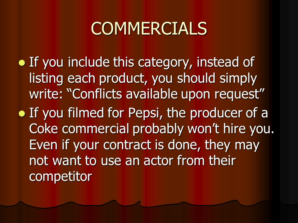 COMMERCIALS If you include this category, instead of listing each product, you should simply write: Conflicts available upon request If you include this category, instead of listing each product, you should simply write: Conflicts available upon request If you filmed for Pepsi, the producer of a Coke commercial probably wont hire you.