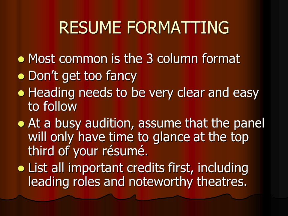 RESUME FORMATTING Most common is the 3 column format Most common is the 3 column format Dont get too fancy Dont get too fancy Heading needs to be very clear and easy to follow Heading needs to be very clear and easy to follow At a busy audition, assume that the panel will only have time to glance at the top third of your résumé.