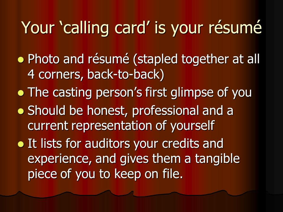 Your calling card is your résumé Photo and résumé (stapled together at all 4 corners, back-to-back) Photo and résumé (stapled together at all 4 corners, back-to-back) The casting persons first glimpse of you The casting persons first glimpse of you Should be honest, professional and a current representation of yourself Should be honest, professional and a current representation of yourself It lists for auditors your credits and experience, and gives them a tangible piece of you to keep on file.