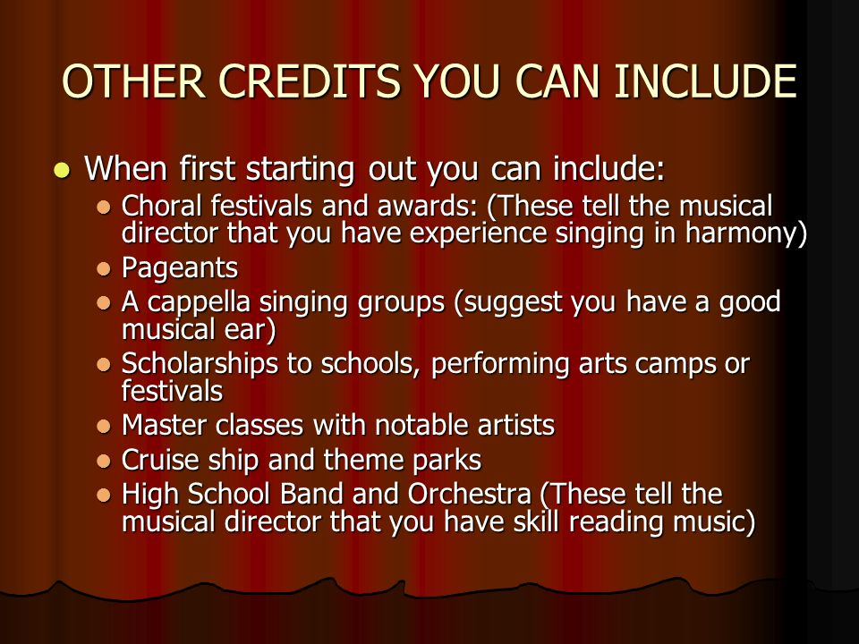 OTHER CREDITS YOU CAN INCLUDE When first starting out you can include: When first starting out you can include: Choral festivals and awards: (These tell the musical director that you have experience singing in harmony) Choral festivals and awards: (These tell the musical director that you have experience singing in harmony) Pageants Pageants A cappella singing groups (suggest you have a good musical ear) A cappella singing groups (suggest you have a good musical ear) Scholarships to schools, performing arts camps or festivals Scholarships to schools, performing arts camps or festivals Master classes with notable artists Master classes with notable artists Cruise ship and theme parks Cruise ship and theme parks High School Band and Orchestra (These tell the musical director that you have skill reading music) High School Band and Orchestra (These tell the musical director that you have skill reading music)