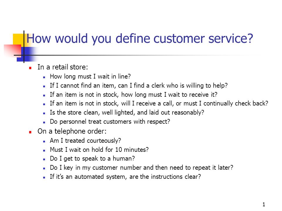 1 How would you define customer service? In a retail store: How long must I wait in line? If I cannot find an item, can I find a clerk who is willing