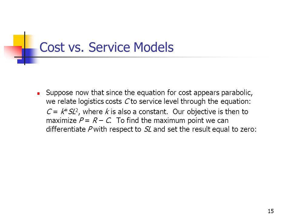 15 Cost vs. Service Models Suppose now that since the equation for cost appears parabolic, we relate logistics costs C to service level through the eq