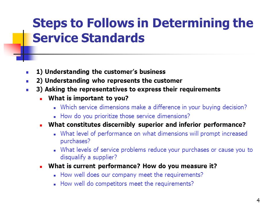 4 Steps to Follows in Determining the Service Standards 1) Understanding the customers business 2) Understanding who represents the customer 3) Asking