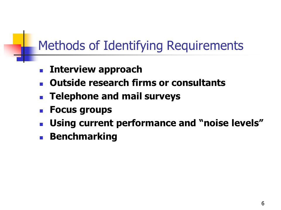 6 Methods of Identifying Requirements Interview approach Outside research firms or consultants Telephone and mail surveys Focus groups Using current p